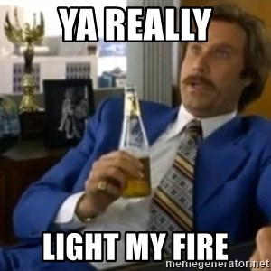 That escalated quickly-Ron Burgundy - YA REALLY LIGHT MY FIRE