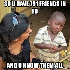 skeptical black kid - so u have 791 friends in fb and u know them all