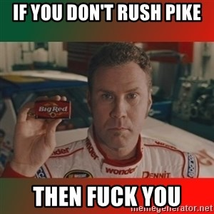 Ricky Bobby Big Red - if you don't rush pike then fuck you