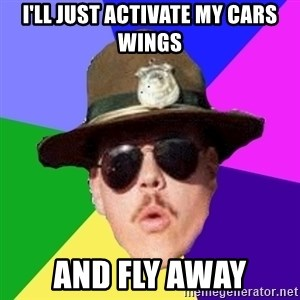 Farva - i'll just activate my cars wings and fly away