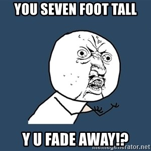 Y U No - You seven foot tall y u fade away!?