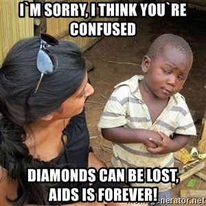 skeptical black kid - I`m sorry, I think you`re confused Diamonds can be lost,               aids is forever!