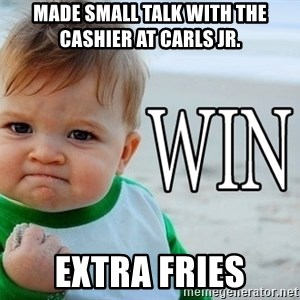 Win Baby - made small talk with the cashier at carls Jr.  extra fries