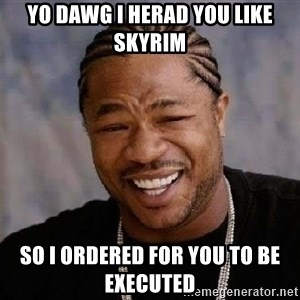 Yo Dawg - yo dawg i herad you like skyrim so i ORDERED for you to be  EXECUTED