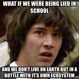 what if meme - what if we were being lied in school and we don't live on earth but in a bottle with it's own ecosystem