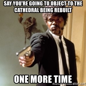 Samuel L Jackson - say you're going to object to the cathedral being rebuilt one more time