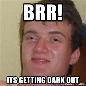 really high guy - Brr! its getting dark out