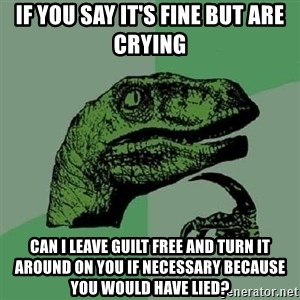 Philosoraptor - if you say it's fine but are crying can i leave guilt free and turn it around on you if necessary because you would have lied?