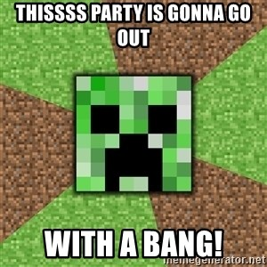 Minecraft Creeper - THISSSS PARTY IS GONNA GO OUT WITH A BANG!
