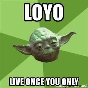 Advice Yoda Gives - LOYO Live Once you only