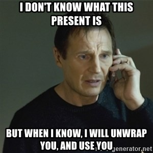 I don't know who you are... - I don't know what this present is but when i know, i will unwrap you, and use you