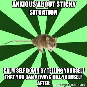 Mental Illness Mouse -  Anxious about sticky situation   calm self down by telling yourself that you can always kill yourself after