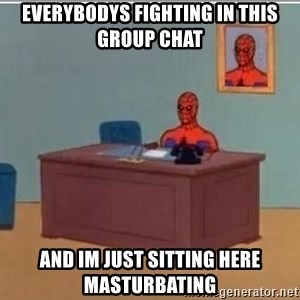 Spidermandesk - EVERYBODYS FIGHTING IN THIS GROUP CHAT AND IM JUST SITTING HERE MASTURBATING
