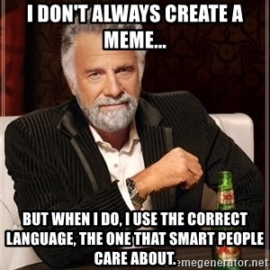 The Most Interesting Man In The World - i don't always create a meme... but when i do, i use the correct language, the one that smart people care about.
