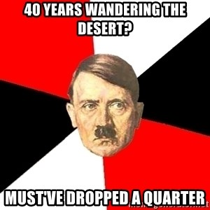 Advice Hitler - 40 years wandering the desert? must've dropped a quarter