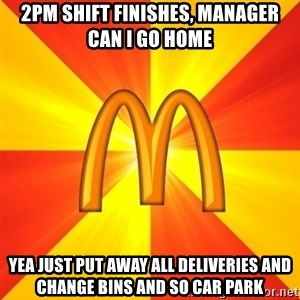 Maccas Meme - 2PM SHIFT FINISHES, MANAGER CAN I GO HOME YEA JUST PUT AWAY ALL DELIVERIES AND CHANGE BINS AND SO CAR PARK