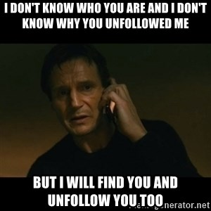 liam neeson taken - I don't know who you are and i don't know why you unfollowed me but i will find you and unfollow you too