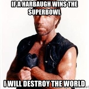 Chuck Norris  - if a harbaugh wins the superbowl i will destroy the world