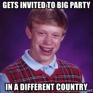 Bad Luck Brian - Gets invited to big party in a different country
