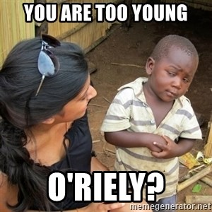 skeptical black kid - YOU ARE TOO YOUNG O'RIELY?