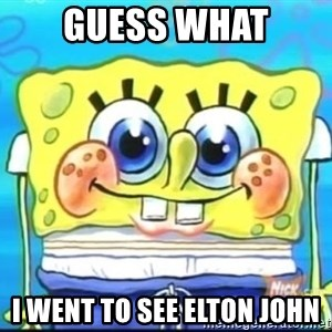 Epic Spongebob Face - guess what i went to see elton john