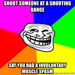 Trollface - shoot someone at a shooting range say you had a involuntary muscle spasm