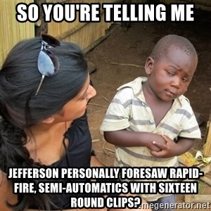 skeptical black kid - So You're telling me Jefferson personally foresaw rapid-fire, semi-automatics with sixteen round clips?