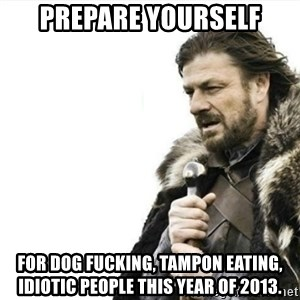 Prepare yourself - Prepare yourself For dog fucking, Tampon Eating, idiotic people this year of 2013.