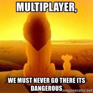 Good advice Mufasa - MUltiplayer, we must never go there its dangerous