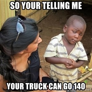 skeptical black kid - So your telling me Your truck can go 140