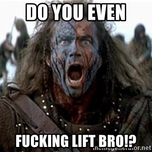 william wallace - DO YOU EVEN  FUCKING LIFT BRO!?