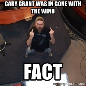 FaggotJosh - cary grant was in gone with the wind fact