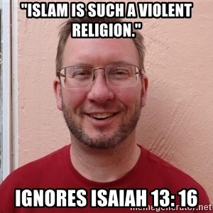 """Asshole Christian missionary - """"islam is such a violent religion."""" ignores isaiah 13: 16"""