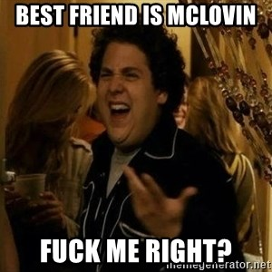 superbad  - best friend is mclovin fuck me right?