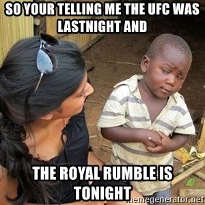 skeptical black kid - So your telling me the ufc was lastnight and  the royal rumble is tonight