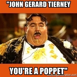 "Fat Guy - ""JOHN GERARD TIERNEY YOU'RE A POPPET"""