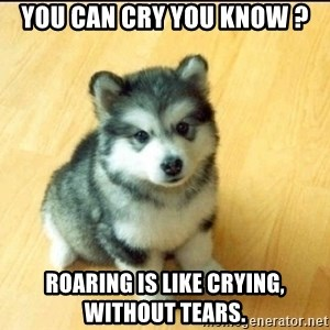 Baby Courage Wolf - You can cry you know ? Roaring is like crying, without tears.