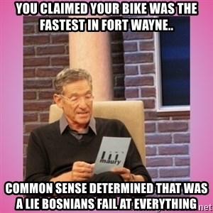 MAURY PV - You claimed your bike was the fastest in fort wayne.. common sense determined that was a lie bosnians fail at everything