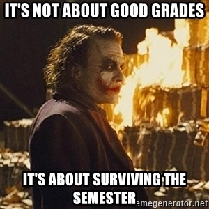 Joker sending a message - IT'S NOT ABOUT GOOD GRADES IT'S ABOUT SURVIVING THE SEMESTER