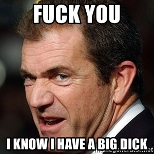 Mel Gibson - Fuck You I know I have a big dick