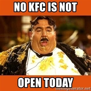 Fat Guy - NO KFC IS NOT  OPEN TODAY