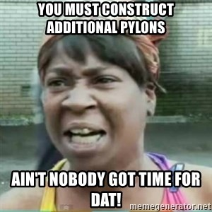 Sweet Brown Meme - YOU MUST CONSTRUCT     ADDITIONAL PYLONS Ain't nobody got time for dat!