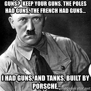 Hitler - Guns?  Keep your guns. The poles had guns, the french had guns... I had guns, and tanks, built by porsche,
