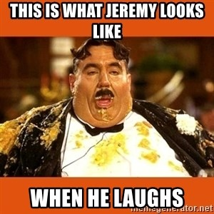 Fat Guy - this is what jeremy looks like when he laughs