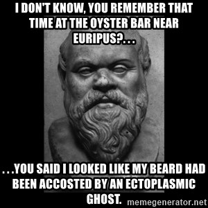 Socrates - I don't know, you remember that time at the oyster bar near Euripus?. . . . . .You said I looked like my beard had been accosted by an ectoplasmic ghost.