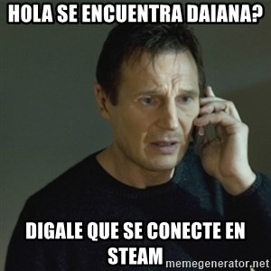 I don't know who you are... - hola se encuentra daiana? digale que se conecte en steam