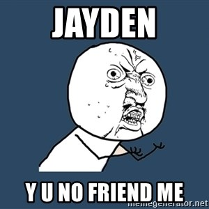 Y U No - jayden y u no friend me
