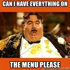 Fat Guy - CAN I HAVE EVERYTHING ON THE MENU PLEASE