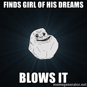 Forever Alone - Finds Girl of His Dreams Blows It