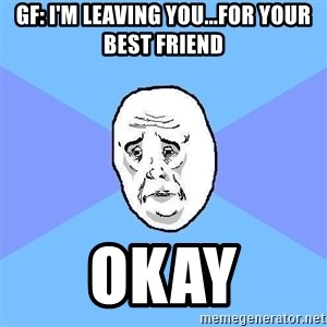 Okay Guy - GF: I'm Leaving You...For Your Best Friend Okay